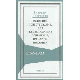 Добрынин Г. Истинное повествование, или Жизнь Гавриила Добрынина, им самим писанная. 1752-1823