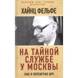 Фельфе Х. На тайной службе у Москвы. Как я переиграл ЦРУ
