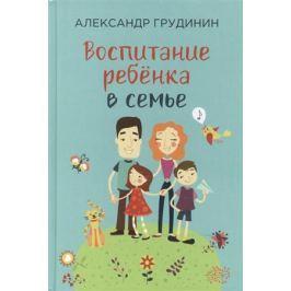 Грудинин А. Воспитание ребенка в семье
