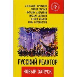 Проханов А., Глазьев С., Аверьянов В. И др. Русский реактор. Новый запуск