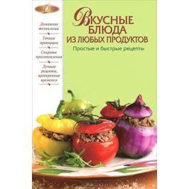 Родионова И. (сост.) Вкусные блюда из любых продуктов Простые и быстрые рецепты