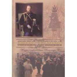 Дронов И. Сильный, державный. Жизнь и царствование Императора Александра III