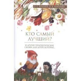 Хухлаев О., Хухлаева О. Кто самый лучший? И другие терапевтические сказки для детей, которые…