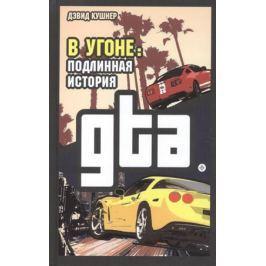 Кушнер Д. В угоне. Подлинная история GTA