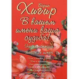 Хигир Б. В вашем имени ваша судьба Энциклопедия женских имен