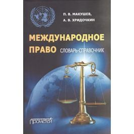 Макушев П., Хридочкин А. Международное право. Словарь-справочник