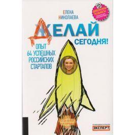Николаева Е. Делай сегодня! Опыт 64 успешных российских стартапов