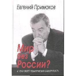 Примаков Е. Мир без России К чему ведет политическая близорукость
