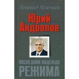 Млечин Л. Юрий Андропов Последняя надежда режима