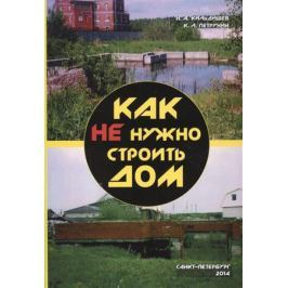 Кильдишев Н., Петрунин К. Как не нужно строить дом. Типичные ошибки при индивидуальном строительстве