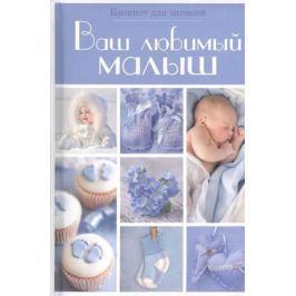 Капырина Н. (ред.) Ваш любимый малыш. Блокнот для записей (голубой)