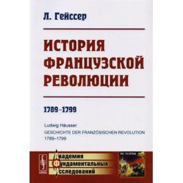 Гейссер Л. История Французской революции. 1789-1799