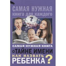 Шешко Н. Самая нужная книга о тайне имени. Как назвать ребенка?