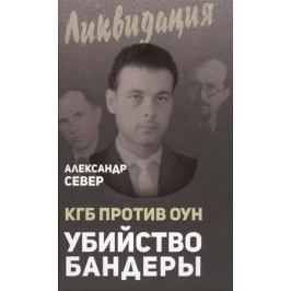 Север А. КГБ против ОУН. Убийство Бандеры