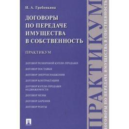 Гребенкина И. Договоры о передаче имущества в собственность. Практикум