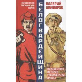 Шамбаров В. Белогвардейщина. Неизвестная история Гражданской войны