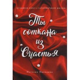 Правдина Н. Ты соткана из счастья. Большая книга гармоничной жизни