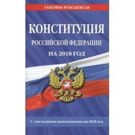Мубаракшин Р. (ред.) Конституция Российской Федерации на 2018 год. С последними изменениями на 2018 год