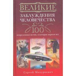 Мазуркевич С. Великие заблуждения человечества 100 непреложных истин…