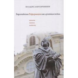 Бачинин В. Европейская реформация как духовная война (Теология генезиса modernity)