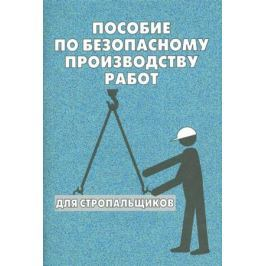 Тихомиров О. (сост.) Пособие по безопасному производству работ для стропальщиков