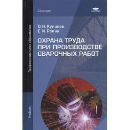 Куликов О., Ролин Е. Охрана труда при производстве сварочных работ. Учебник
