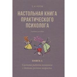 Рогов Е. Настольная книга практического психолога. В двух книгах. Книга 1. Система работы психолога с детьми разного возраста