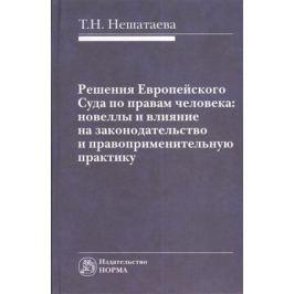 Нешатаева Т. Решения Европейского Суда по правам человека: новеллы и влияние на законодательство и правоприменительную практику