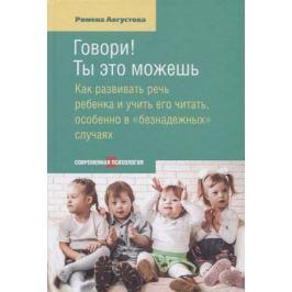 Августова Р. Говори! Ты это можешь. Как развивать речь ребенка и учить его читать, особенно в