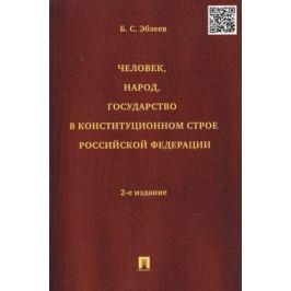 Эбзеев Б. Человек, народ, государство в конституционном строе Российской Федерации. Издание второе, переработанное и дополненное