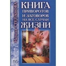 Степанова Н. Книга приворотов и заговоров на все случаи жизни