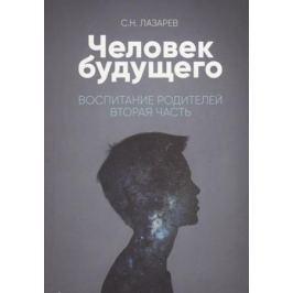 Лазарев С. Человек будущего. Воспитание родителей. Вторая часть