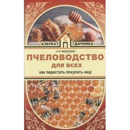 Медведева Н. Пчеловодство для всех. Как перестать покупать мед