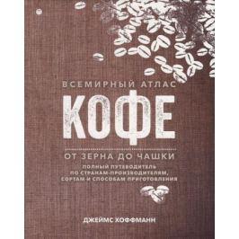 Хоффманн Дж. Всемирный атлас кофе. От зерна до чашки. Полный путеводитель по странам-производителям, сортам и способам приготовления