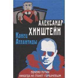Хинштейн А. Конец Атлантиды. Почему Путин никогда не станет Горбачевым