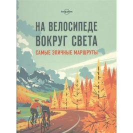 Кальницкая Т. (отв.ред.) На велосипеде вокруг света. Самые эпичные маршруты