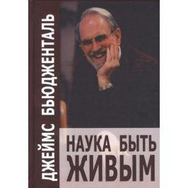 Бьюдженталь Дж. Наука быть живым