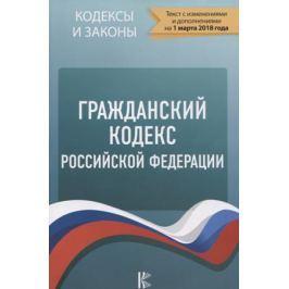 Гражданский кодекс Российской Федерации по состоянию на 01.03.2018 года