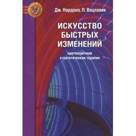 Нардонэ Дж., Вацлавик П. Искусство быстрых изменений. Краткосрочная стратегическая терапия