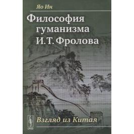 Яо Ин Философия гуманизма И. Т. Фролова. Взгляд из Китая