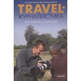 Кубатьян Г. Travel-журналистика. Путешествуйте и зарабатывайте