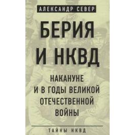 Север А. Берия и НКВД накануне и в годы Великой Отечественной войны