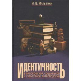 Малыгина И. Идентичность в философской, социальной и культурной антропологии. Учебное пособие