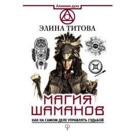 Титова Э. Магия шаманов. Как на самом деле управлять судьбой