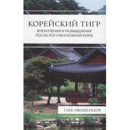 Ивашенцов Г. Корейский тигр. Впечатления и размышления Посла России в Южной Корее