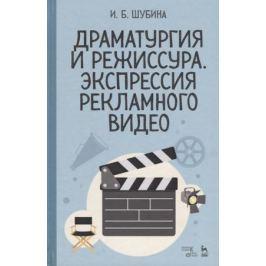 Шубина И. Драматургия и режиссура. Экспрессия рекламного видео. Учебное пособие