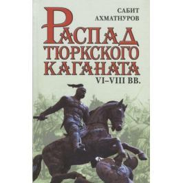 Ахматнуров С. Распад тюркского каганата. VI–VIII вв.