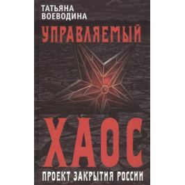 Воеводина Т. Управляемый хаос, или Проект закрытия России