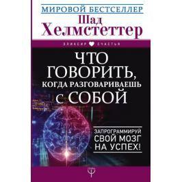 Хелмстеттер Ш. Что говорить, когда разговариваешь с собой. Запрограммируй свой мозг на успех!