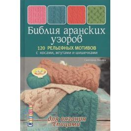 Лосева С. Библия аранских узоров. 120 рельефных мотивов с косами, жгутами и шишечками